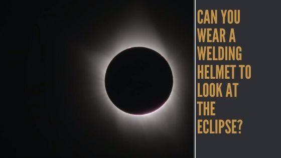 Can You Wear A Welding Helmet to Look At The Eclipse